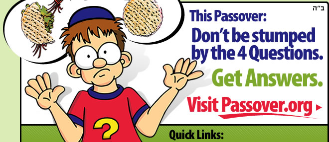 This Passover: Don't Be Stumped by the Four Questions. Get Answers. Visit www.Passover.org. Click here.